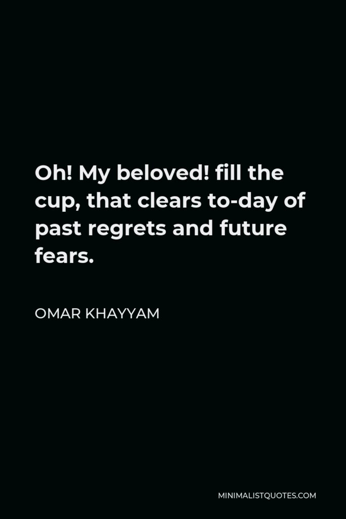 Omar Khayyam Quote - Oh! My beloved! fill the cup, that clears to-day of past regrets and future fears.