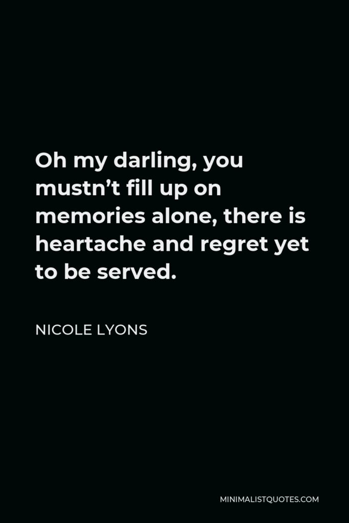 Nicole Lyons Quote - Oh my darling, you mustn't fill up on memories alone, there is heartache and regret yet to be served.