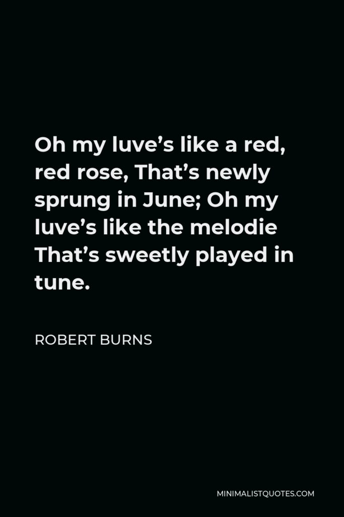 Robert Burns Quote - Oh my luve's like a red, red rose, That's newly sprung in June; Oh my luve's like the melodie That's sweetly played in tune.