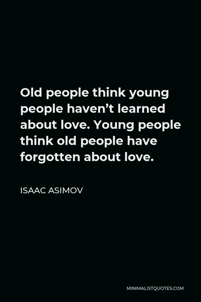 Isaac Asimov Quote - Old people think young people haven't learned about love. Young people think old people have forgotten about love.