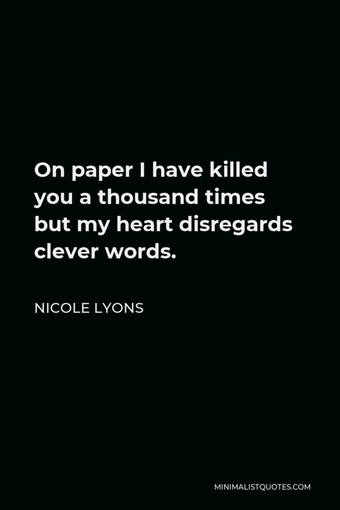 Nicole Lyons Quote - On paper I have killed you a thousand times but my heart disregards clever words.