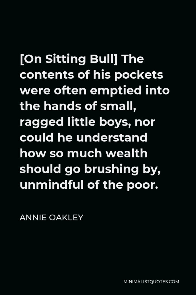 Annie Oakley Quote - [On Sitting Bull] The contents of his pockets were often emptied into the hands of small, ragged little boys, nor could he understand how so much wealth should go brushing by, unmindful of the poor.