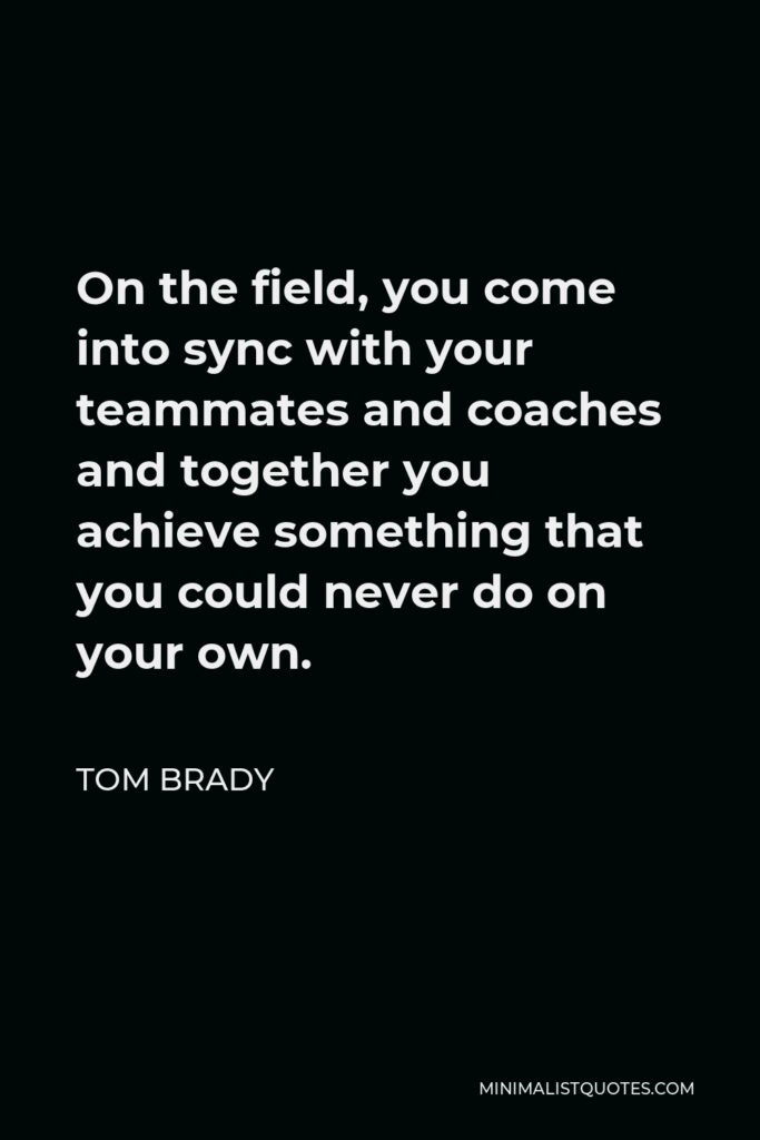 Tom Brady Quote - On the field, you come into sync with your teammates and coaches and together you achieve something that you could never do on your own.