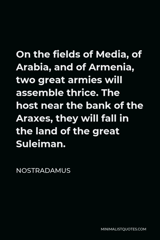 Nostradamus Quote - On the fields of Media, of Arabia, and of Armenia, two great armies will assemble thrice. The host near the bank of the Araxes, they will fall in the land of the great Suleiman.