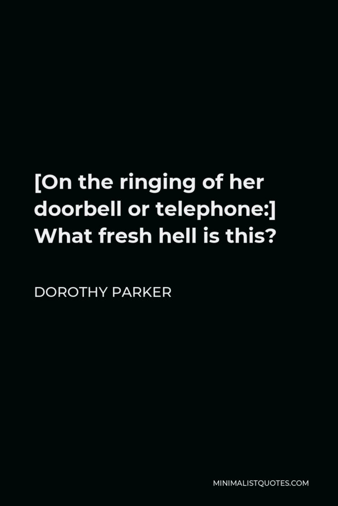 Dorothy Parker Quote - [On the ringing of her doorbell or telephone:] What fresh hell is this?
