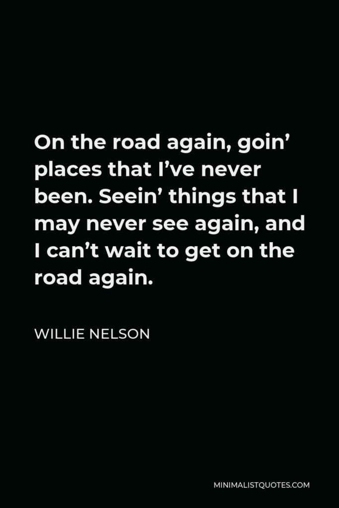 Willie Nelson Quote - On the road again, goin' places that I've never been. Seein' things that I may never see again, and I can't wait to get on the road again.