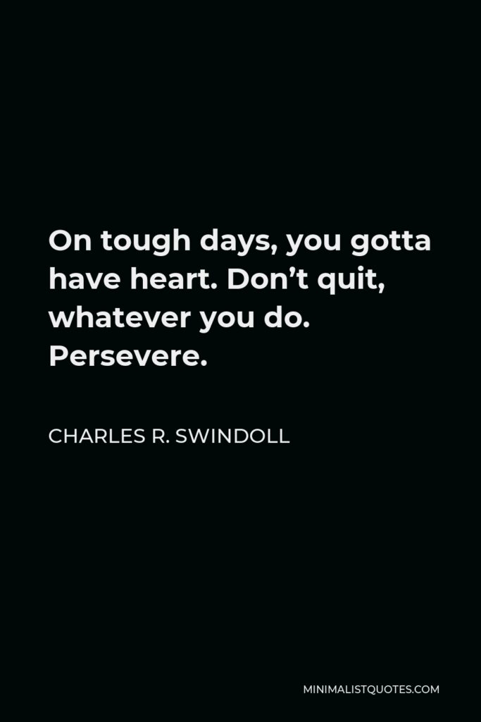 Charles R. Swindoll Quote - On tough days, you gotta have heart. Don't quit, whatever you do. Persevere.