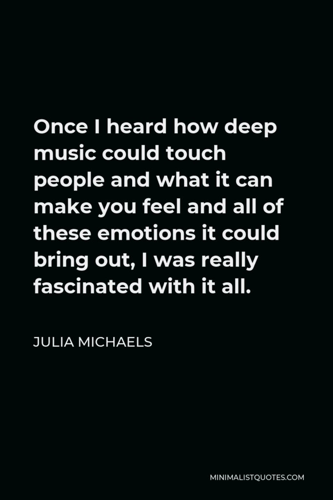 Julia Michaels Quote - Once I heard how deep music could touch people and what it can make you feel and all of these emotions it could bring out, I was really fascinated with it all.