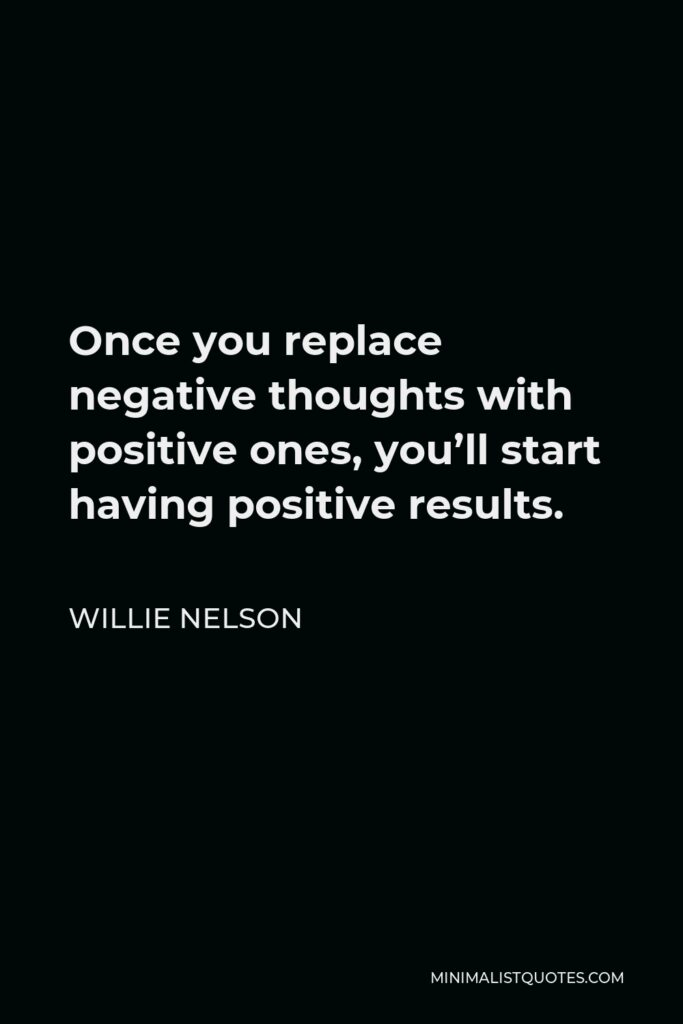 Willie Nelson Quote - Once you replace negative thoughts with positive ones, you'll start having positive results.