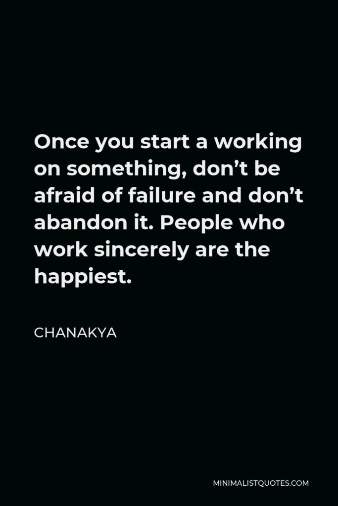 Chanakya Quote - Once you start a working on something, don't be afraid of failure and don't abandon it. People who work sincerely are the happiest.