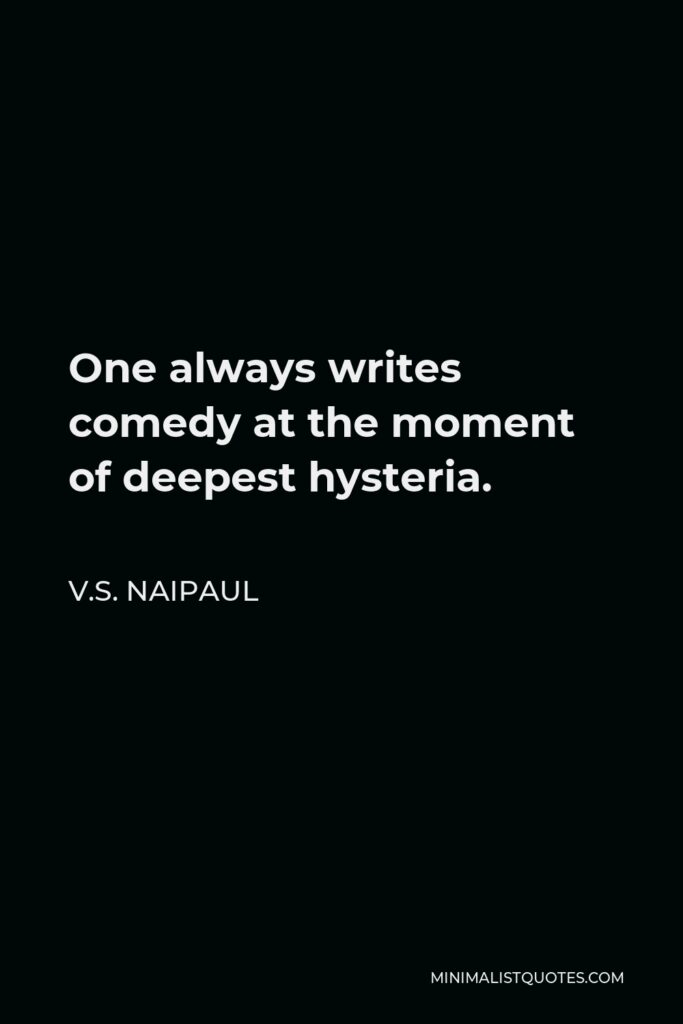 V.S. Naipaul Quote - One always writes comedy at the moment of deepest hysteria.