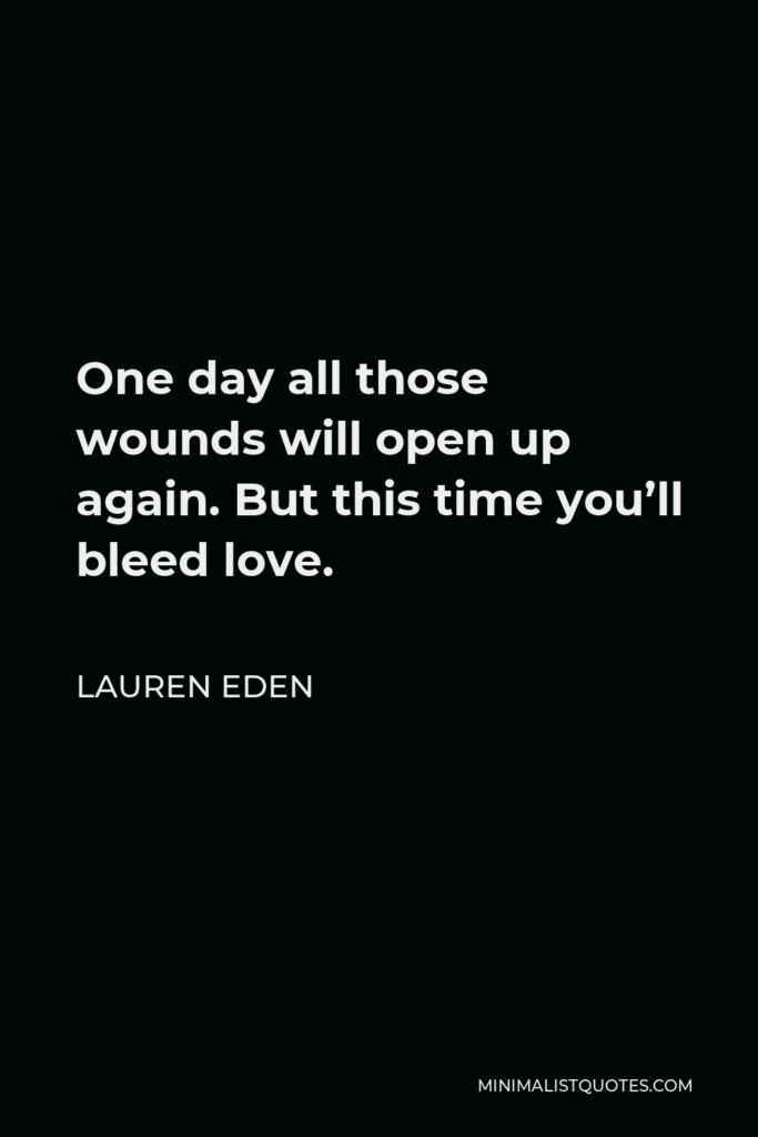 Lauren Eden Quote - One day all those wounds will open up again. But this time you'll bleed love.
