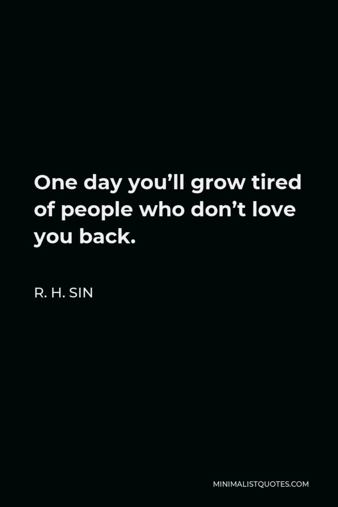 R. H. Sin Quote - One day you'll grow tired of people who don't love you back.