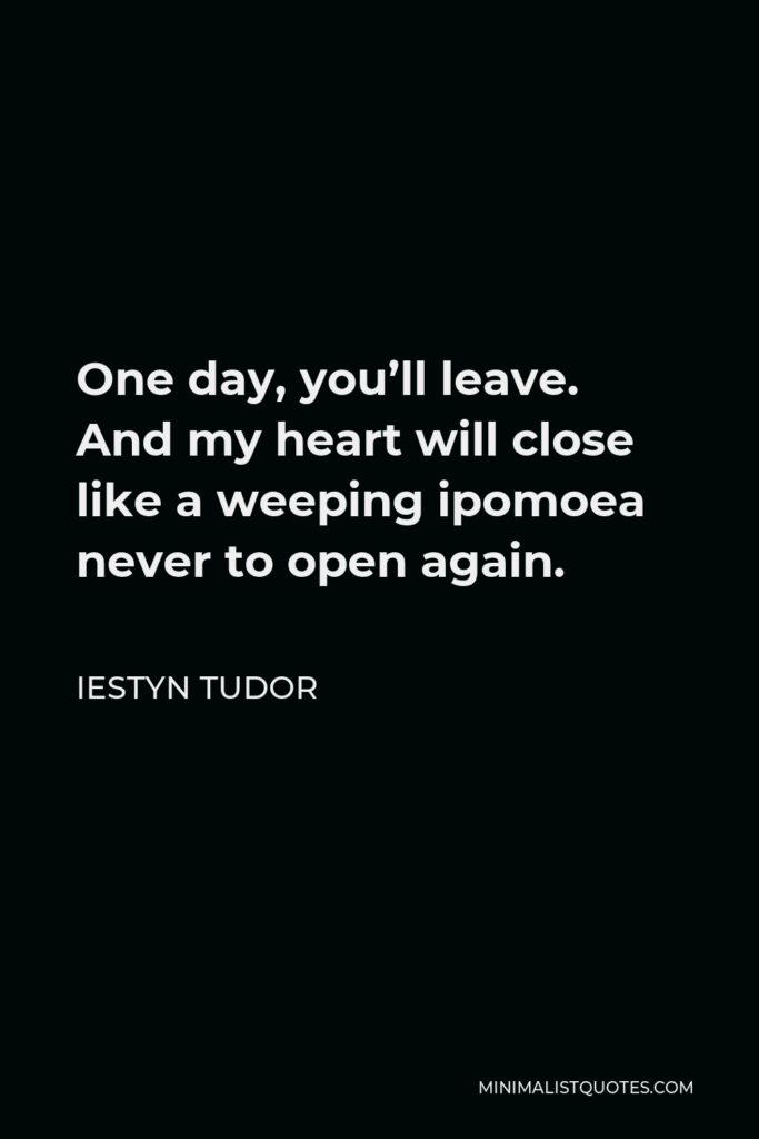 Iestyn Tudor Quote - One day, you'll leave. And my heart will close like a weeping ipomoea never to open again.