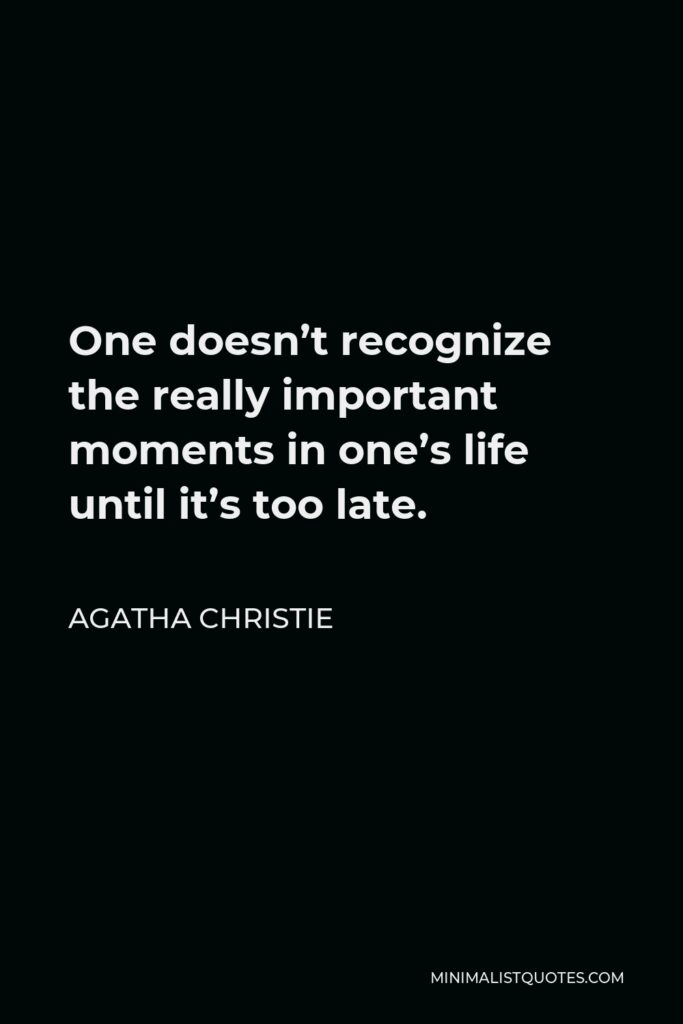 Agatha Christie Quote - One doesn't recognize the really important moments in one's life until it's too late.