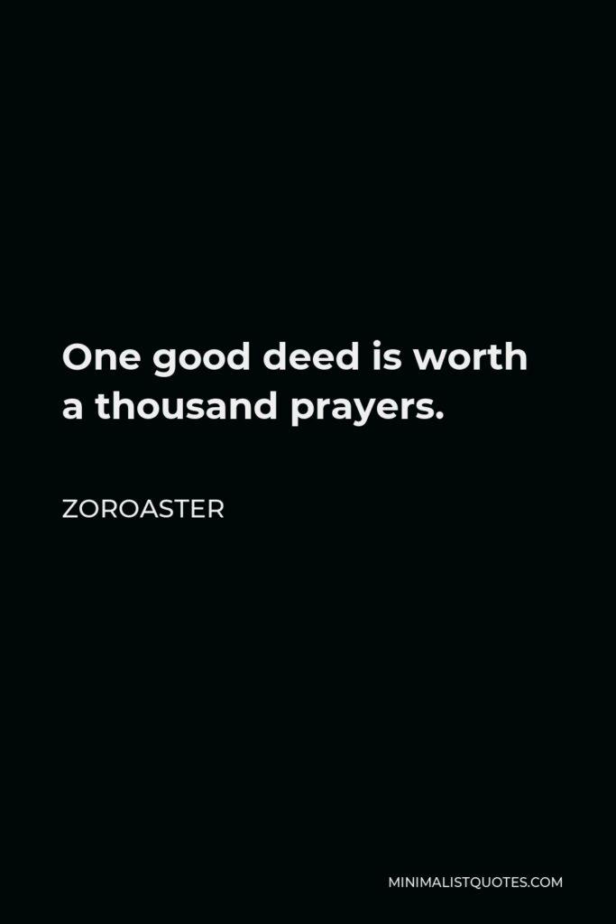 Zoroaster Quote - One good deed is worth a thousand prayers.
