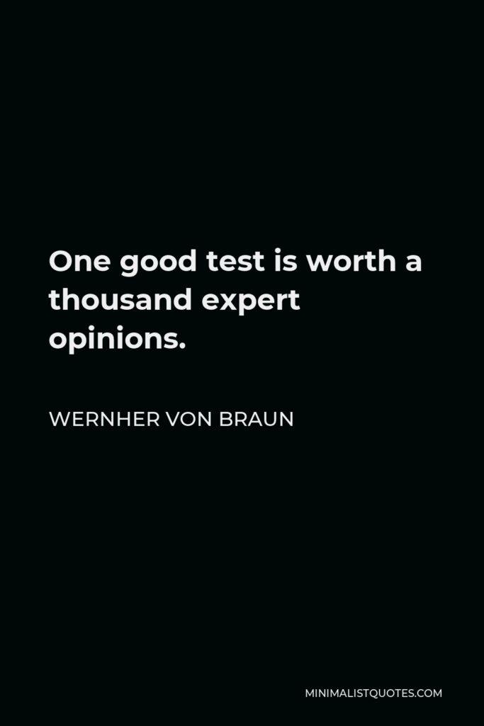 Wernher von Braun Quote - One good test is worth a thousand expert opinions.
