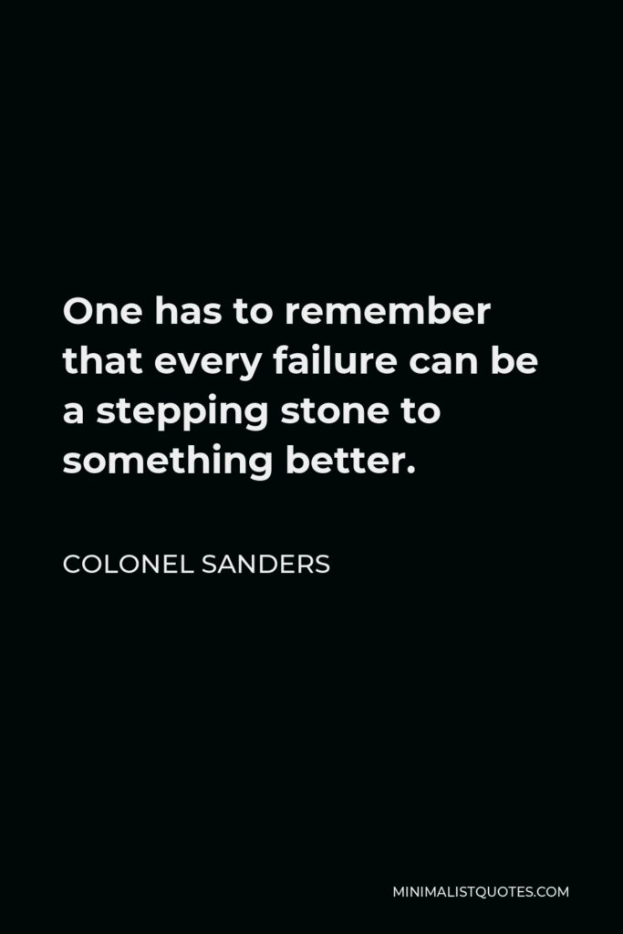 Colonel Sanders Quote - One has to remember that every failure can be a stepping stone to something better.