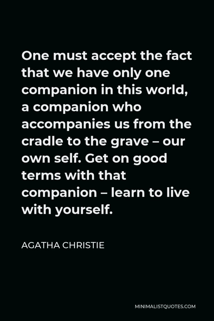 Agatha Christie Quote - One must accept the fact that we have only one companion in this world, a companion who accompanies us from the cradle to the grave – our own self. Get on good terms with that companion – learn to live with yourself.
