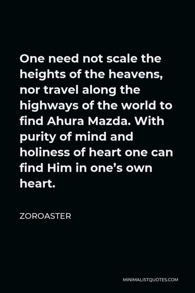 Zoroaster Quote - One need not scale the heights of the heavens, nor travel along the highways of the world to find Ahura Mazda. With purity of mind and holiness of heart one can find Him in one's own heart.