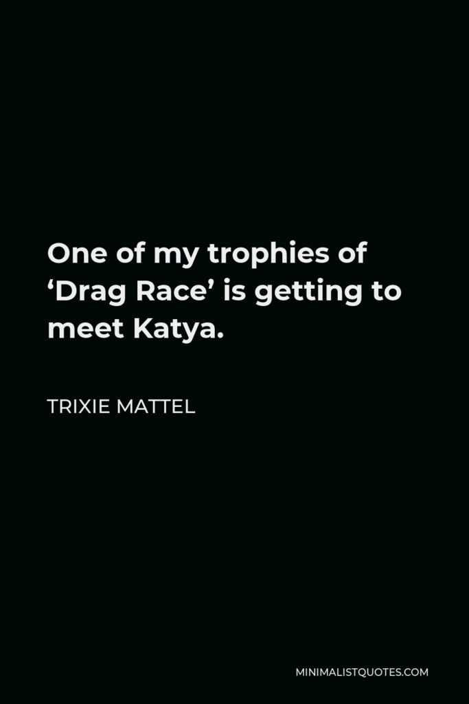 Trixie Mattel Quote - One of my trophies of 'Drag Race' is getting to meet Katya.