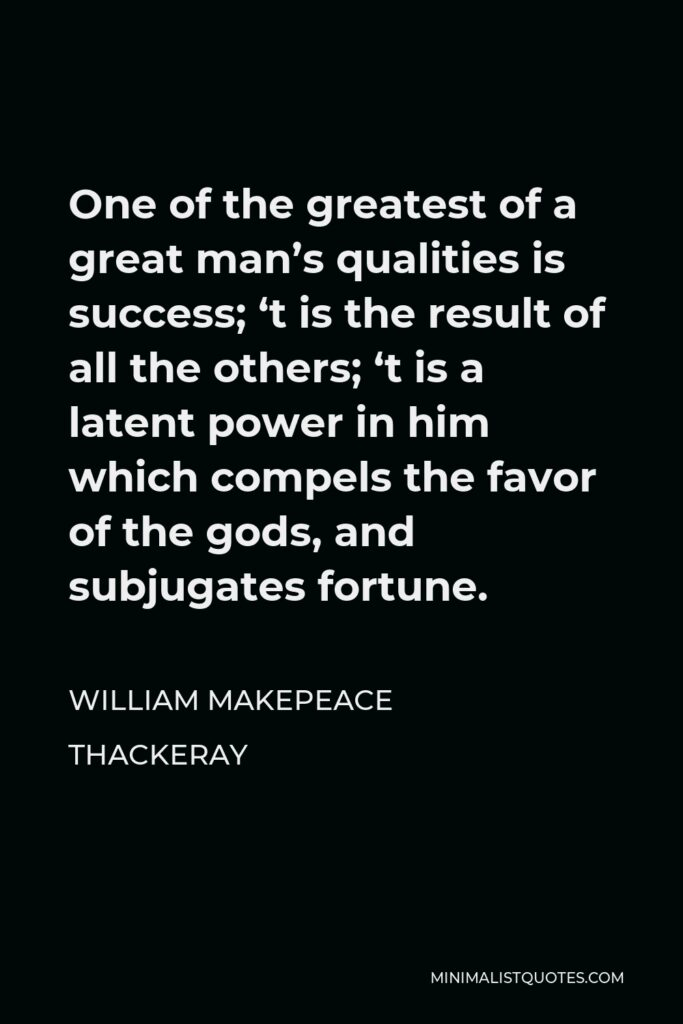 William Makepeace Thackeray Quote - One of the greatest of a great man's qualities is success; 't is the result of all the others; 't is a latent power in him which compels the favor of the gods, and subjugates fortune.
