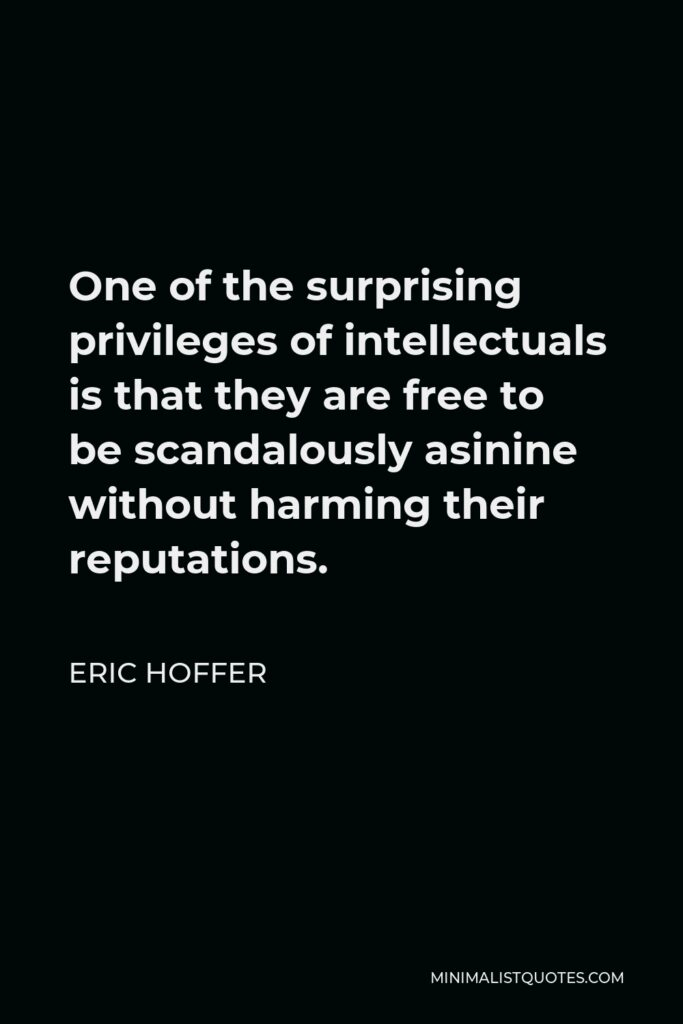 Eric Hoffer Quote - One of the surprising privileges of intellectuals is that they are free to be scandalously asinine without harming their reputations.