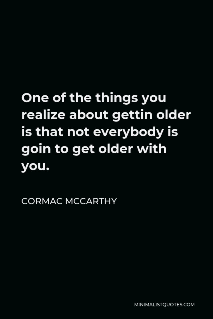 Cormac McCarthy Quote - One of the things you realize about gettin older is that not everybody is goin to get older with you.