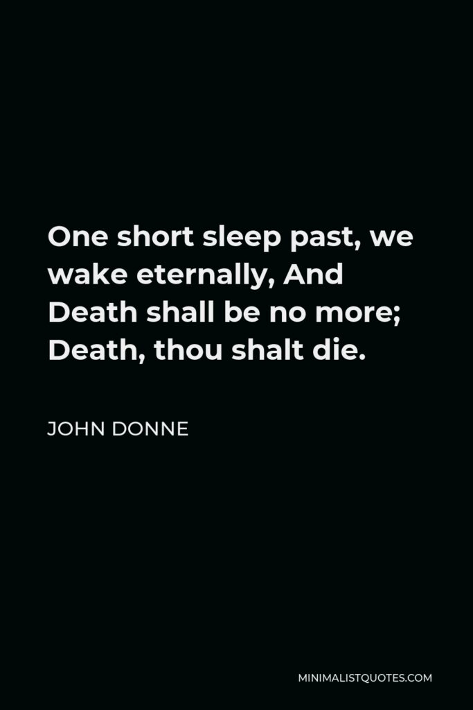 John Donne Quote - One short sleep past, we wake eternally, And Death shall be no more; Death, thou shalt die.
