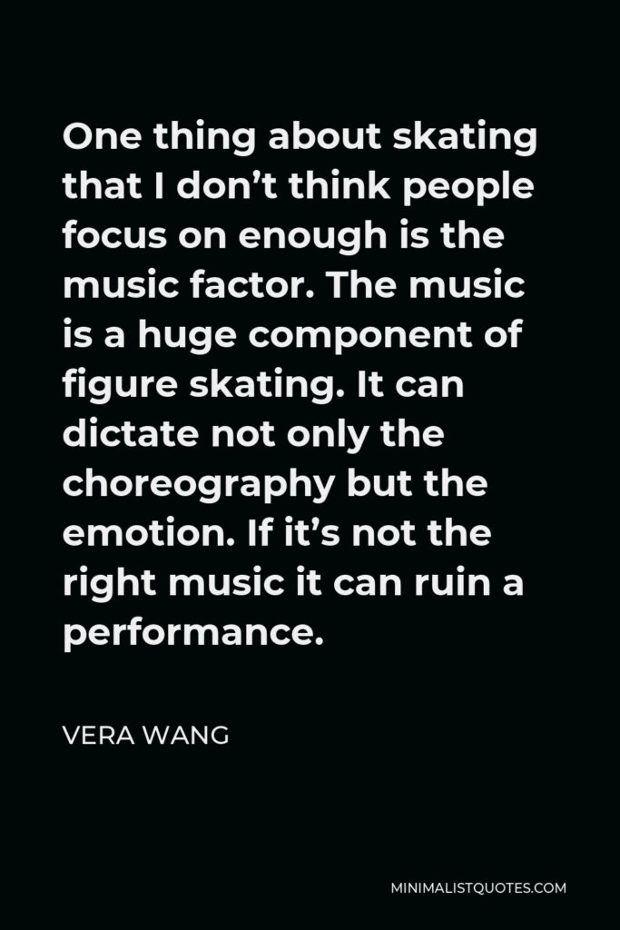 Vera Wang Quote - One thing about skating that I don't think people focus on enough is the music factor. The music is a huge component of figure skating. It can dictate not only the choreography but the emotion. If it's not the right music it can ruin a performance.