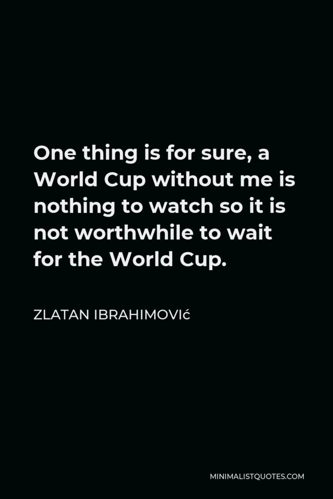 Zlatan Ibrahimović Quote - One thing is for sure, a World Cup without me is nothing to watch so it is not worthwhile to wait for the World Cup.