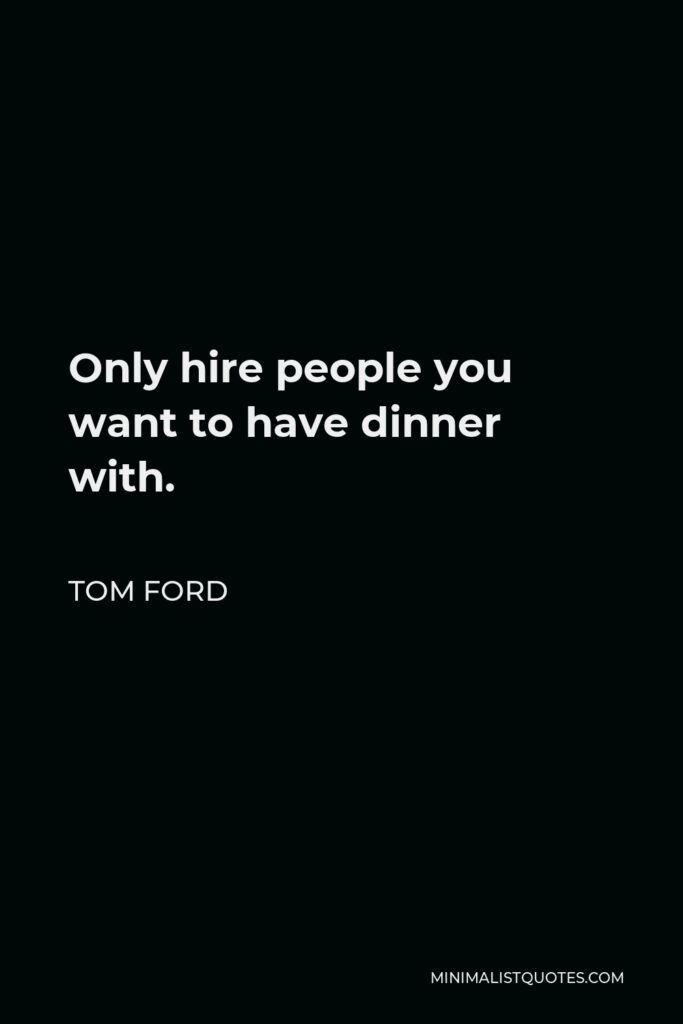 Tom Ford Quote - Only hire people you want to have dinner with.