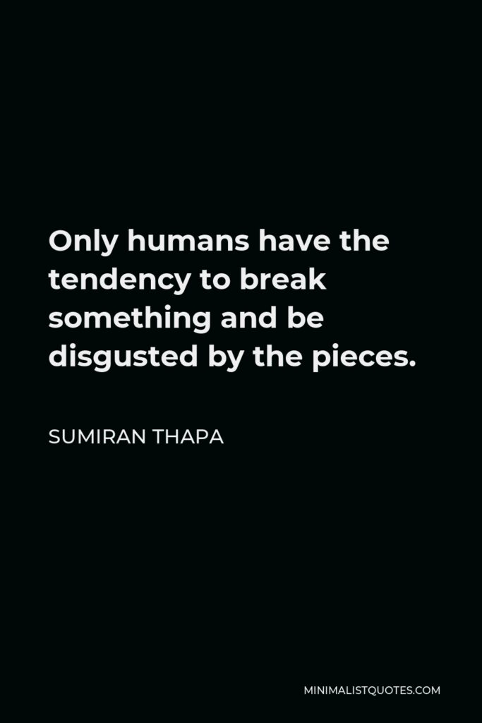 Sumiran Thapa Quote - Only humans have the tendency to break something and be disgusted by the pieces.