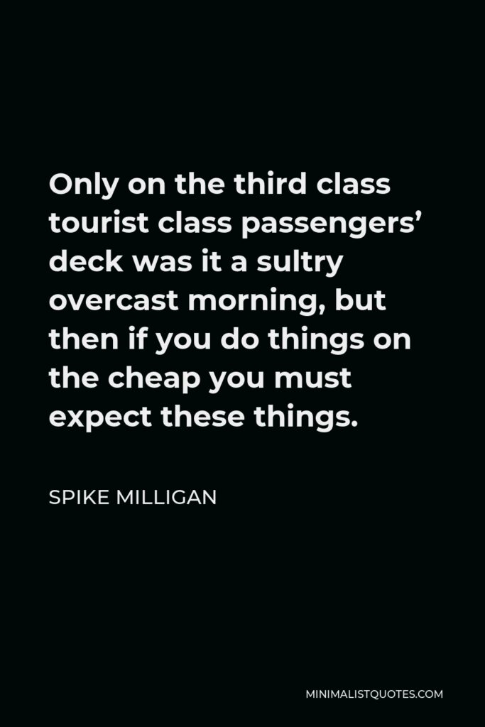 Spike Milligan Quote - Only on the third class tourist class passengers' deck was it a sultry overcast morning, but then if you do things on the cheap you must expect these things.