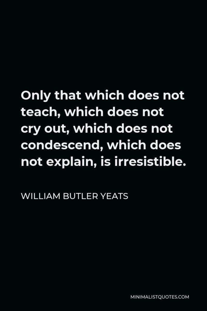William Butler Yeats Quote - Only that which does not teach, which does not cry out, which does not condescend, which does not explain, is irresistible.