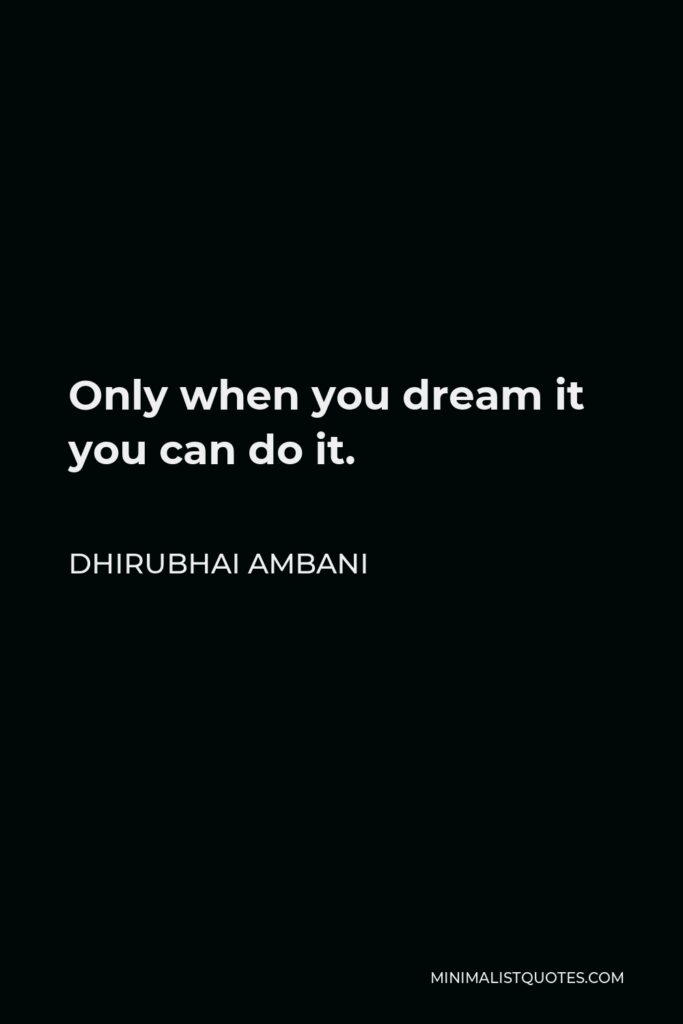Dhirubhai Ambani Quote - Only when you dream it you can do it.