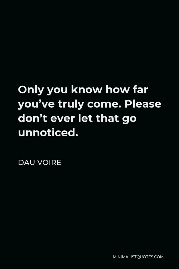 Dau Voire Quote - Only you know how far you've truly come. Please don't ever let that go unnoticed.