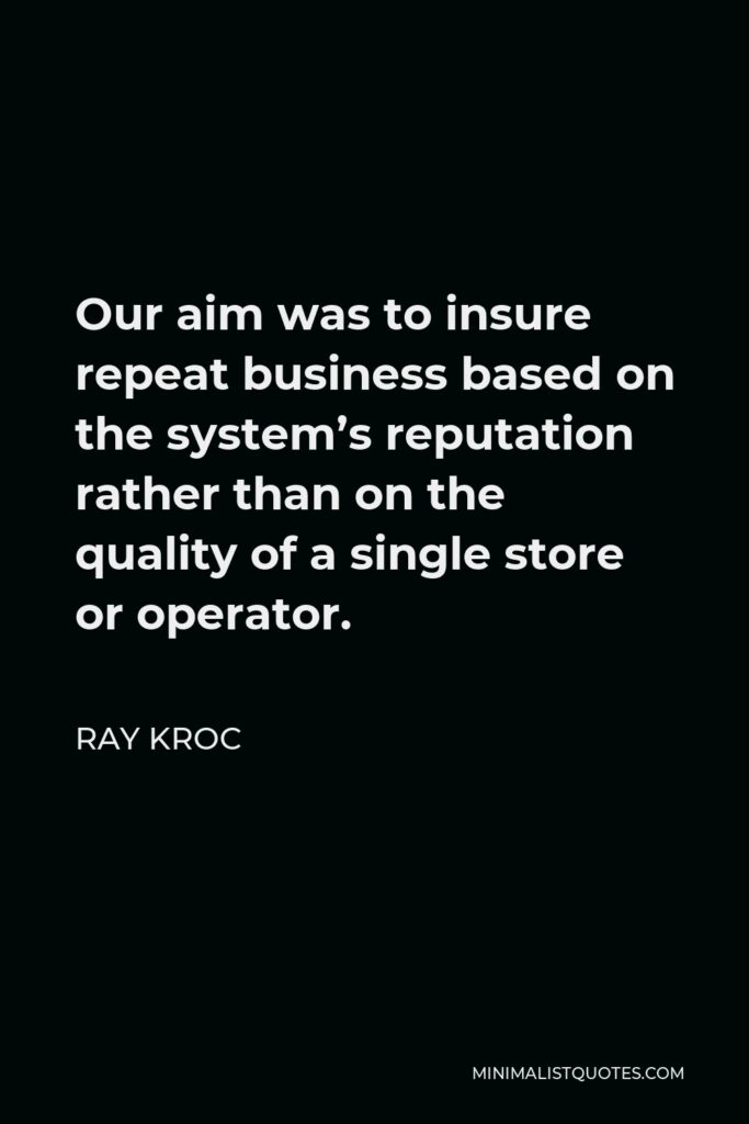 Ray Kroc Quote - Our aim was to insure repeat business based on the system's reputation rather than on the quality of a single store or operator.