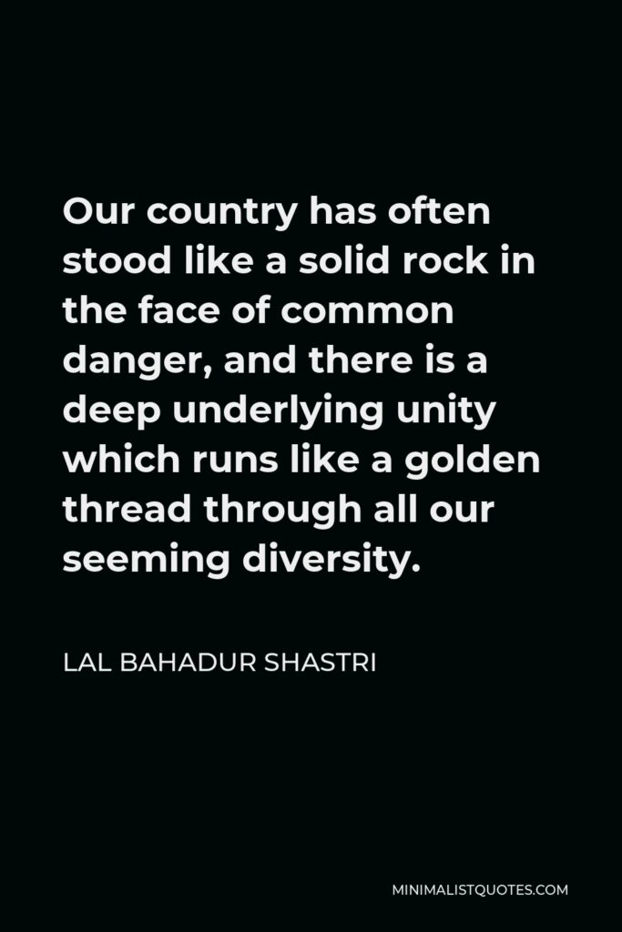 Lal Bahadur Shastri Quote - Our country has often stood like a solid rock in the face of common danger, and there is a deep underlying unity which runs like a golden thread through all our seeming diversity.