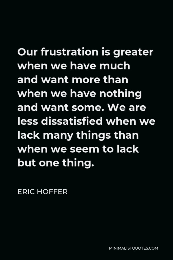 Eric Hoffer Quote - Our frustration is greater when we have much and want more than when we have nothing and want some. We are less dissatisfied when we lack many things than when we seem to lack but one thing.