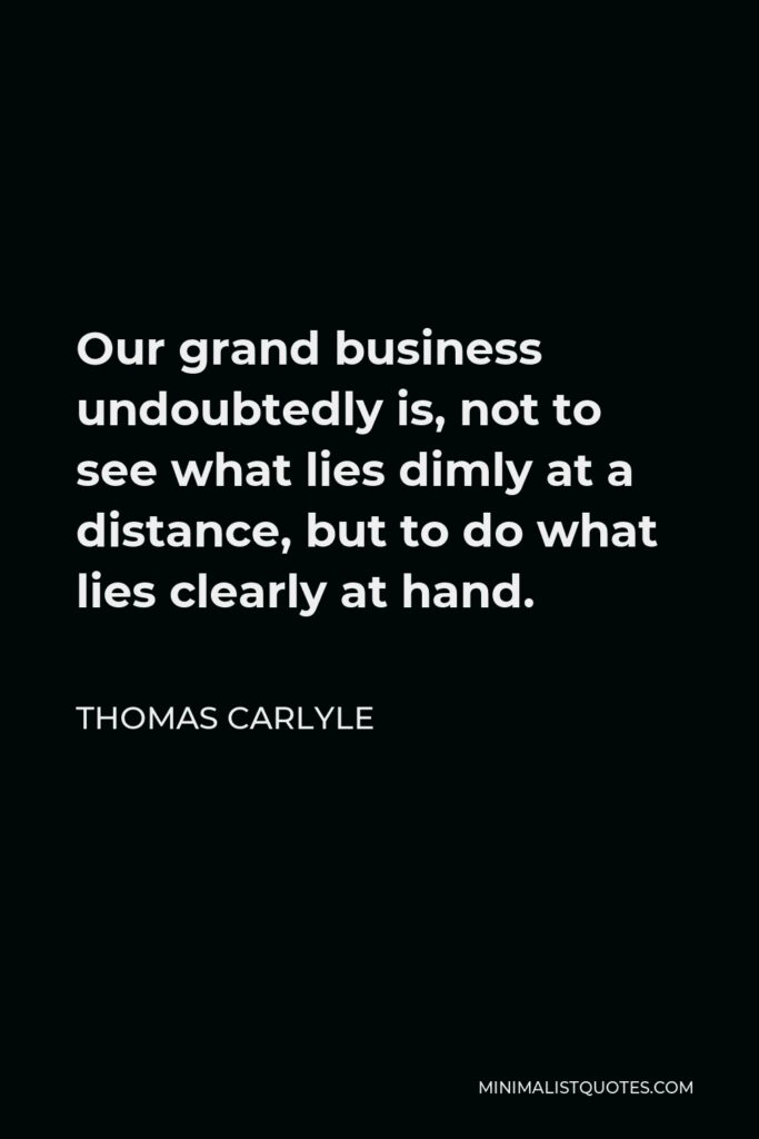Thomas Carlyle Quote - Our grand business undoubtedly is, not to see what lies dimly at a distance, but to do what lies clearly at hand.