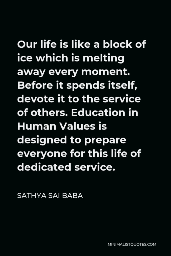 Sathya Sai Baba Quote - Our life is like a block of ice which is melting away every moment. Before it spends itself, devote it to the service of others. Education in Human Values is designed to prepare everyone for this life of dedicated service.
