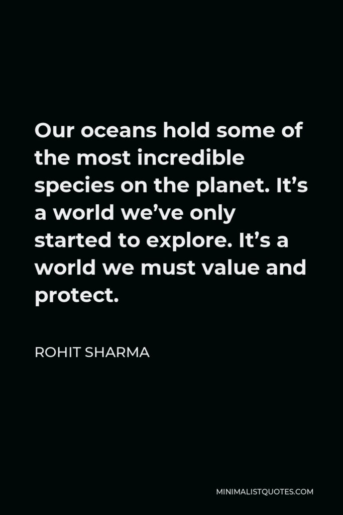 Rohit Sharma Quote - Our oceans hold some of the most incredible species on the planet. It's a world we've only started to explore. It's a world we must value and protect.