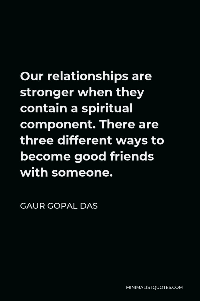 Gaur Gopal Das Quote - Our relationships are stronger when they contain a spiritual component. There are three different ways to become good friends with someone.