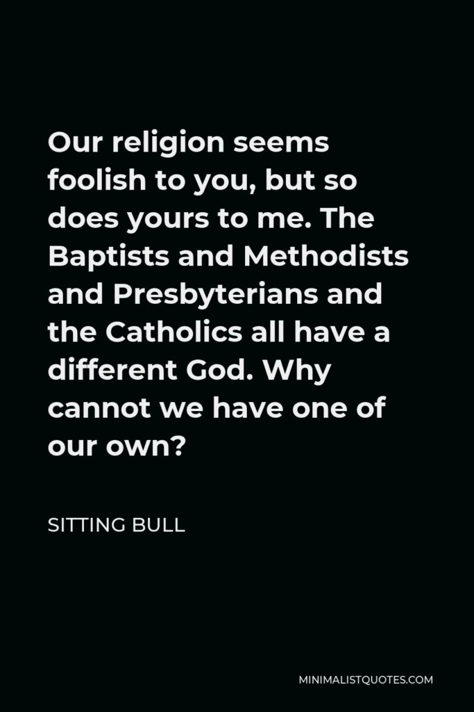Sitting Bull Quote - Our religion seems foolish to you, but so does yours to me. The Baptists and Methodists and Presbyterians and the Catholics all have a different God. Why cannot we have one of our own?