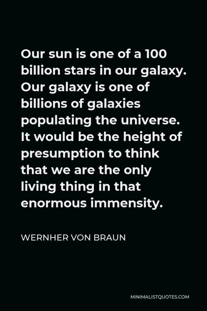 Wernher von Braun Quote - Our sun is one of a 100 billion stars in our galaxy. Our galaxy is one of billions of galaxies populating the universe. It would be the height of presumption to think that we are the only living thing in that enormous immensity.