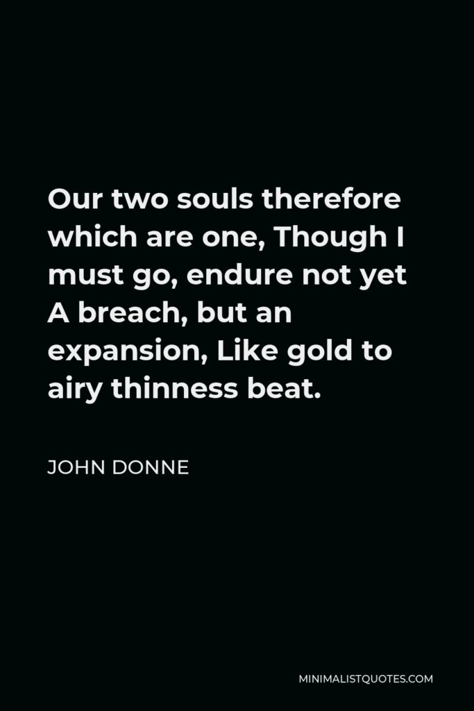 John Donne Quote - Our two souls therefore which are one, Though I must go, endure not yet A breach, but an expansion, Like gold to airy thinness beat.