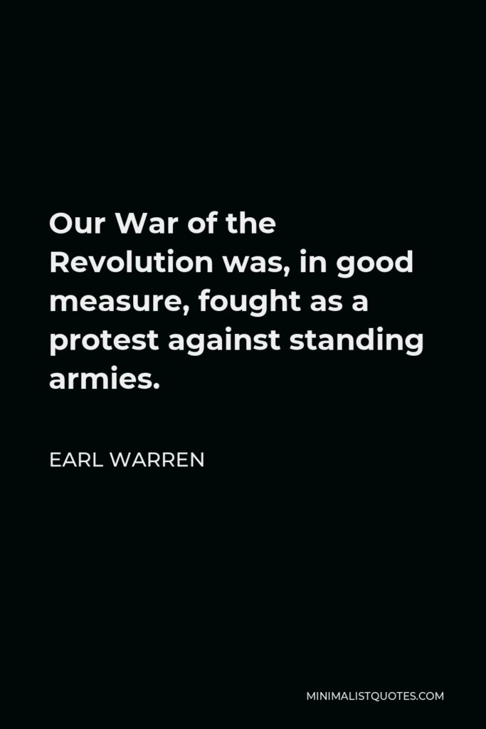 Earl Warren Quote - Our War of the Revolution was, in good measure, fought as a protest against standing armies.