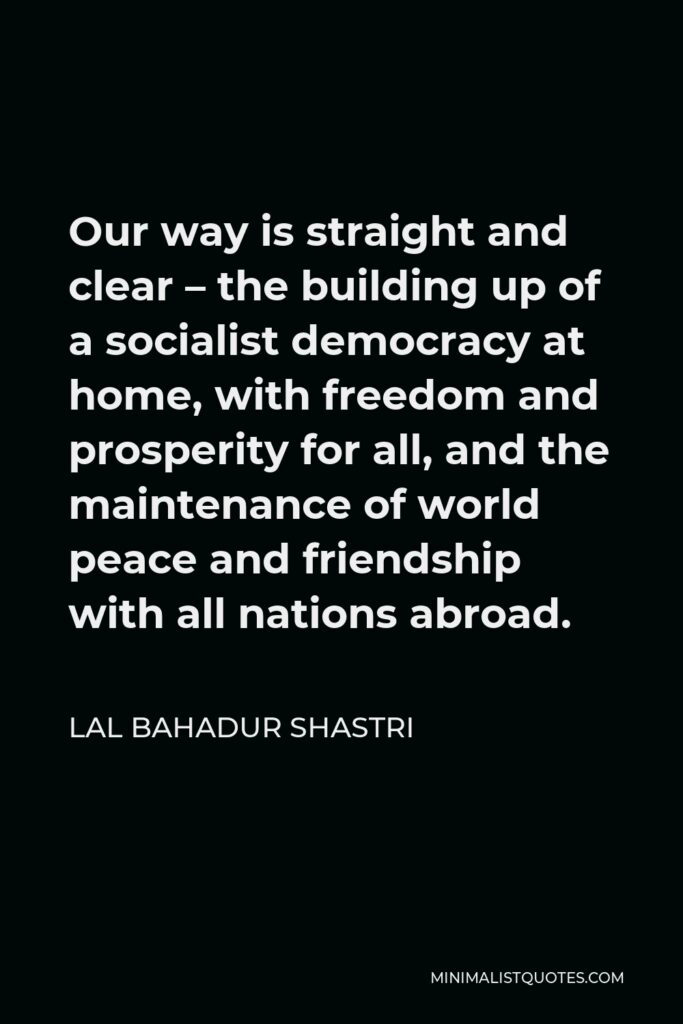 Lal Bahadur Shastri Quote - Our way is straight and clear – the building up of a socialist democracy at home, with freedom and prosperity for all, and the maintenance of world peace and friendship with all nations abroad.