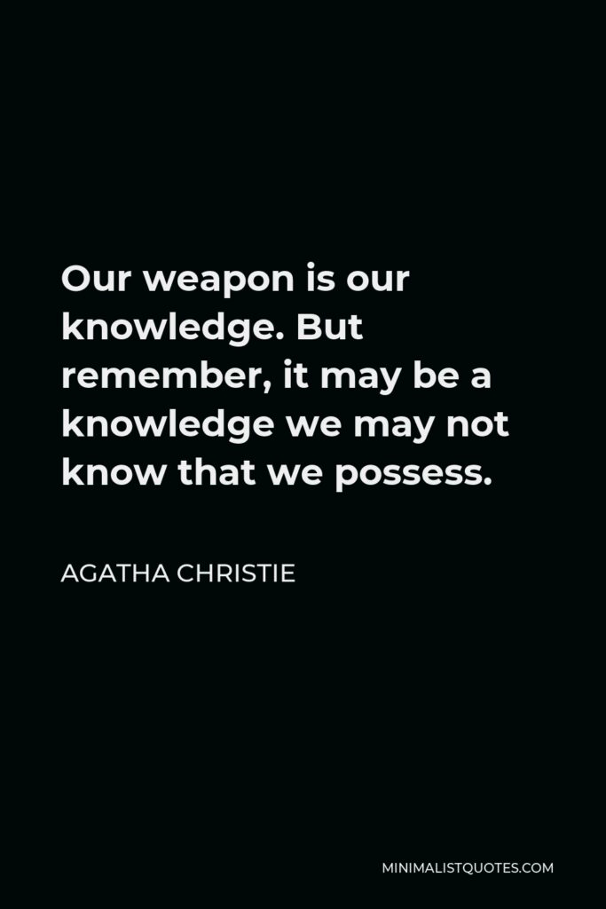 Agatha Christie Quote - Our weapon is our knowledge. But remember, it may be a knowledge we may not know that we possess.